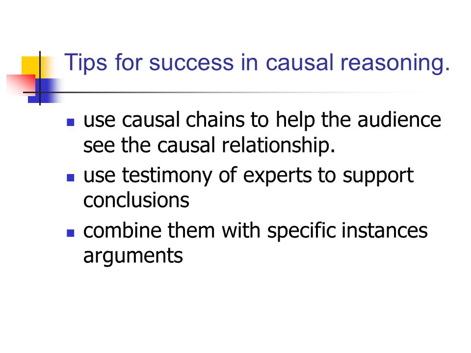 Tips for success in causal reasoning. use causal chains to help the audience see the causal relationship. use testimony of experts to support conclusi