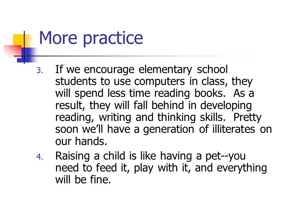 More practice 3. If we encourage elementary school students to use computers in class, they will spend less time reading books. As a result, they will