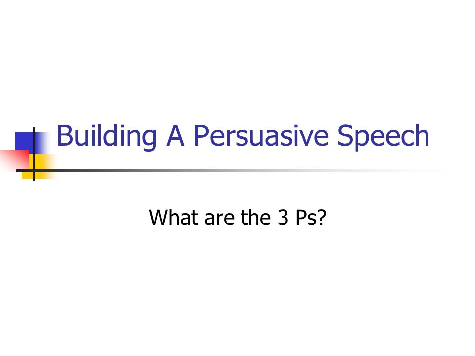 Building A Persuasive Speech What are the 3 Ps?