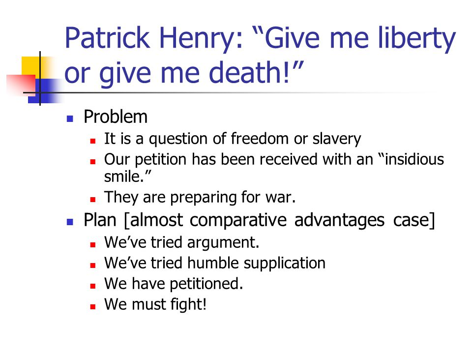 "Patrick Henry: ""Give me liberty or give me death!"" Problem It is a question of freedom or slavery Our petition has been received with an ""insidious sm"