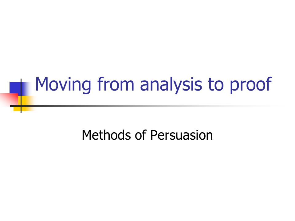 Moving from analysis to proof Methods of Persuasion