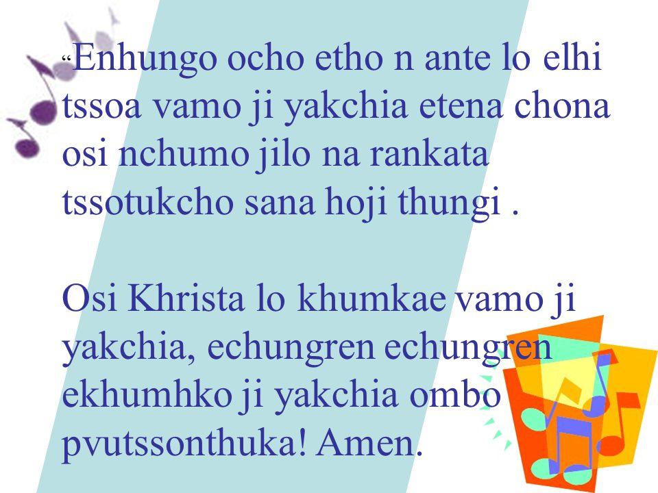 """ Enhungo ocho etho n ante lo elhi tssoa vamo ji yakchia etena chona osi nchumo jilo na rankata tssotukcho sana hoji thungi. Osi Khrista lo khumkae va"