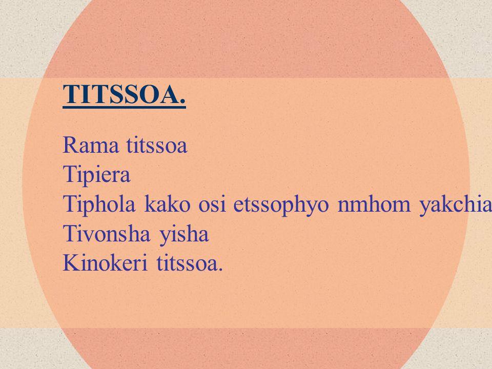 TITSSOA. Rama titssoa Tipiera Tiphola kako osi etssophyo nmhom yakchia Tivonsha yisha Kinokeri titssoa.