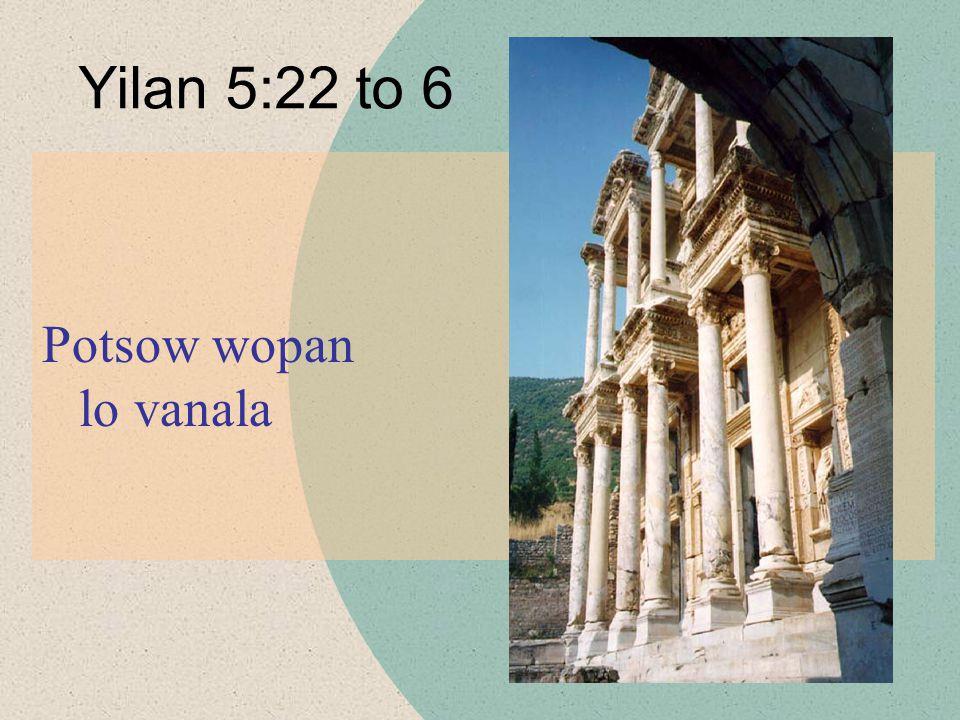 Potsow wopan lo vanala Yilan 5:22 to 6