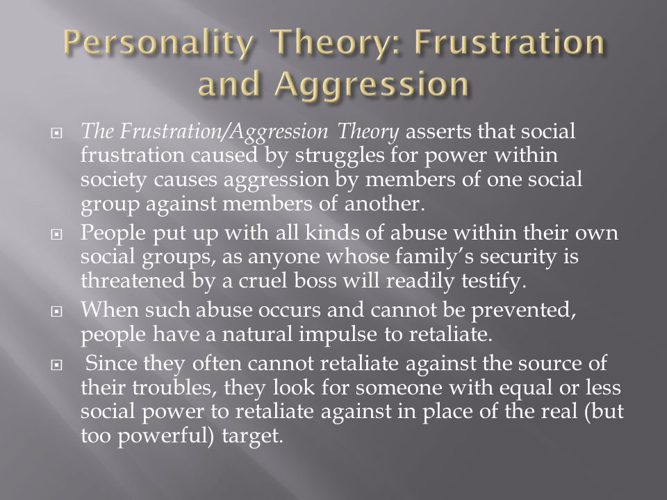  The Frustration/Aggression Theory asserts that social frustration caused by struggles for power within society causes aggression by members of one s
