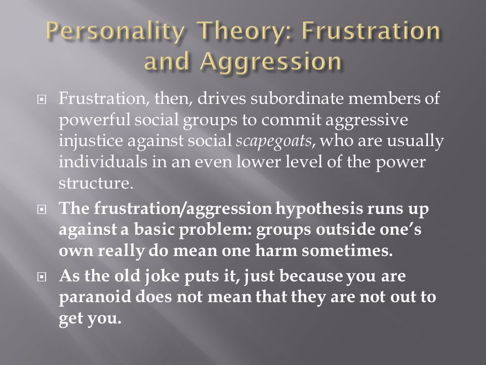  Frustration, then, drives subordinate members of powerful social groups to commit aggressive injustice against social scapegoats, who are usually individuals in an even lower level of the power structure.