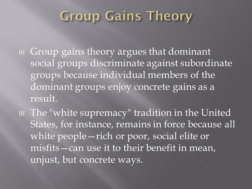  Group gains theory argues that dominant social groups discriminate against subordinate groups because individual members of the dominant groups enjo