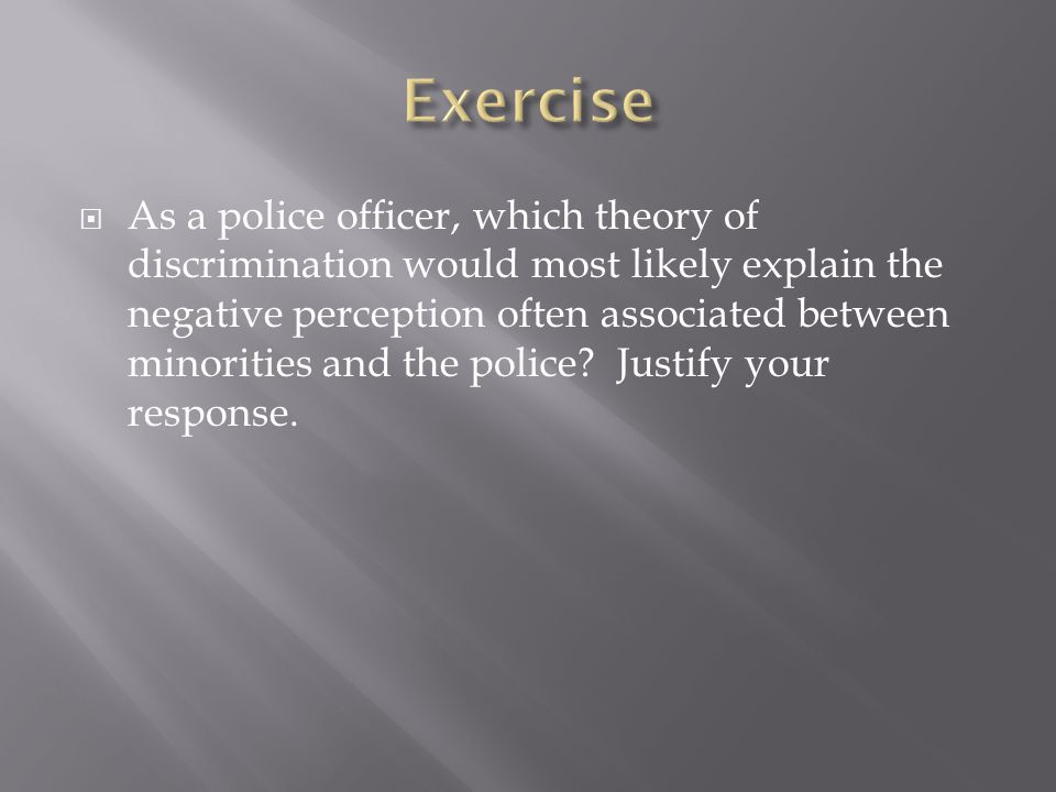  As a police officer, which theory of discrimination would most likely explain the negative perception often associated between minorities and the po
