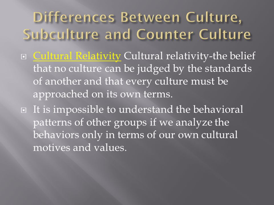  Cultural Relativity Cultural relativity-the belief that no culture can be judged by the standards of another and that every culture must be approach