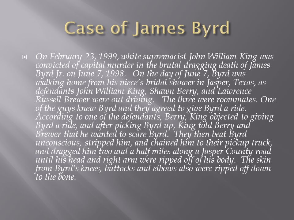  On February 23, 1999, white supremacist John William King was convicted of capital murder in the brutal dragging death of James Byrd Jr. on June 7,