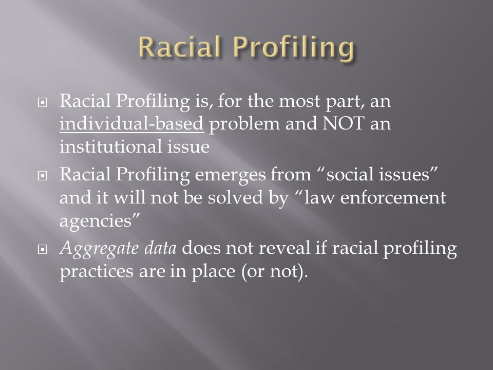 """ Racial Profiling is, for the most part, an individual-based problem and NOT an institutional issue  Racial Profiling emerges from """"social issues"""" a"""