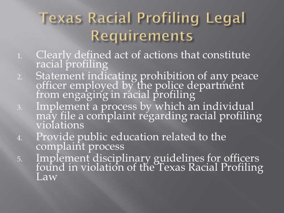 1. Clearly defined act of actions that constitute racial profiling 2. Statement indicating prohibition of any peace officer employed by the police dep
