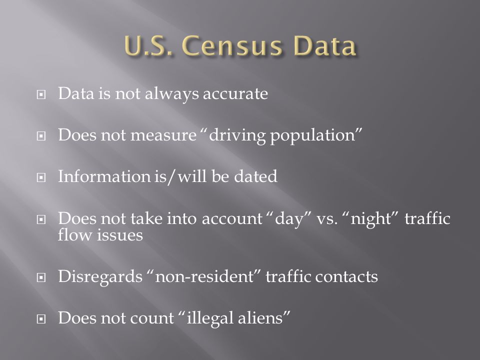 """ Data is not always accurate  Does not measure """"driving population""""  Information is/will be dated  Does not take into account """"day"""" vs. """"night"""" tr"""