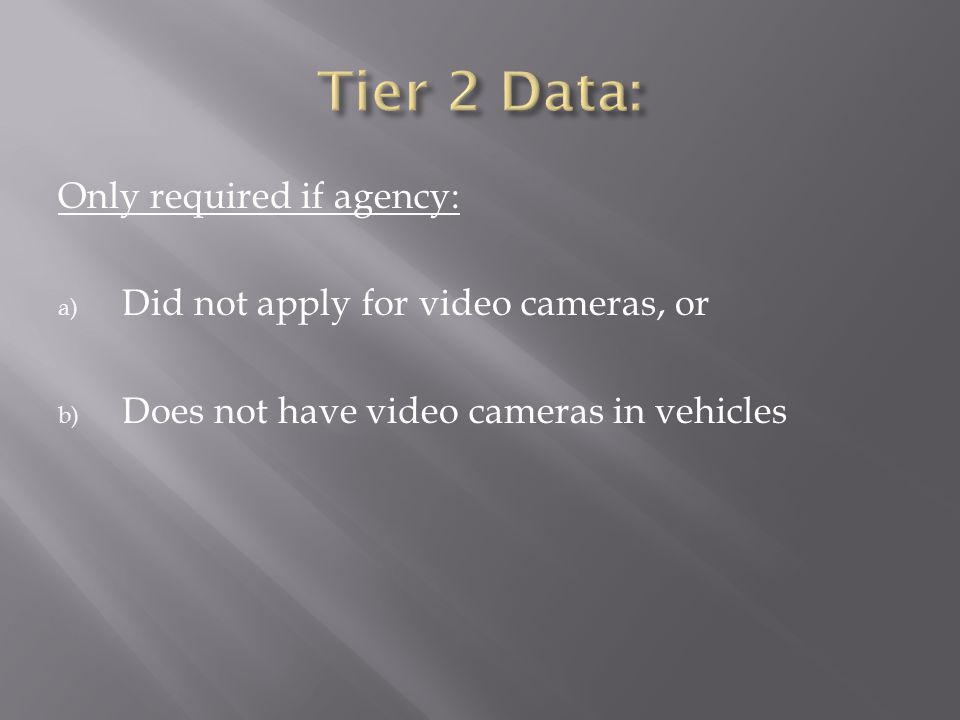 Only required if agency: a) Did not apply for video cameras, or b) Does not have video cameras in vehicles