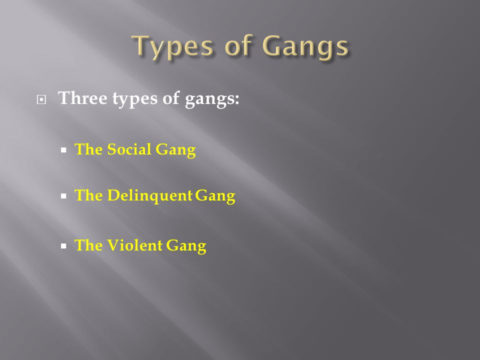  Three types of gangs:  The Social Gang  The Delinquent Gang  The Violent Gang