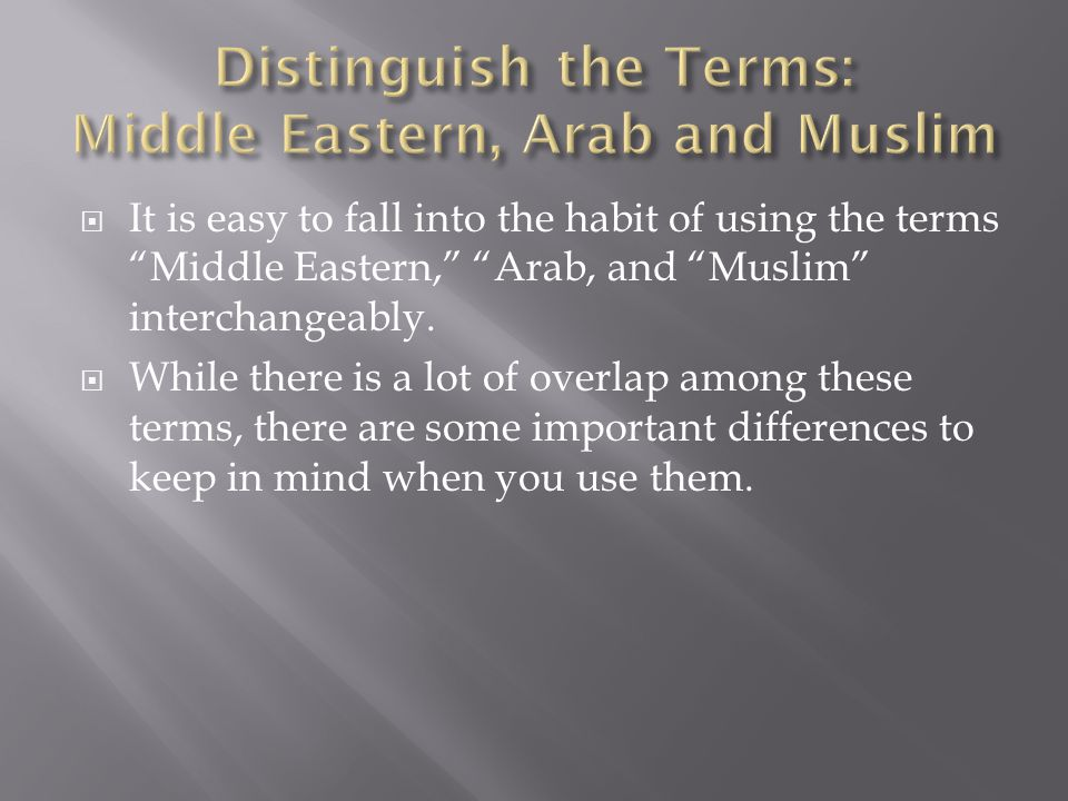 """ It is easy to fall into the habit of using the terms """"Middle Eastern,"""" """"Arab, and """"Muslim"""" interchangeably.  While there is a lot of overlap among"""