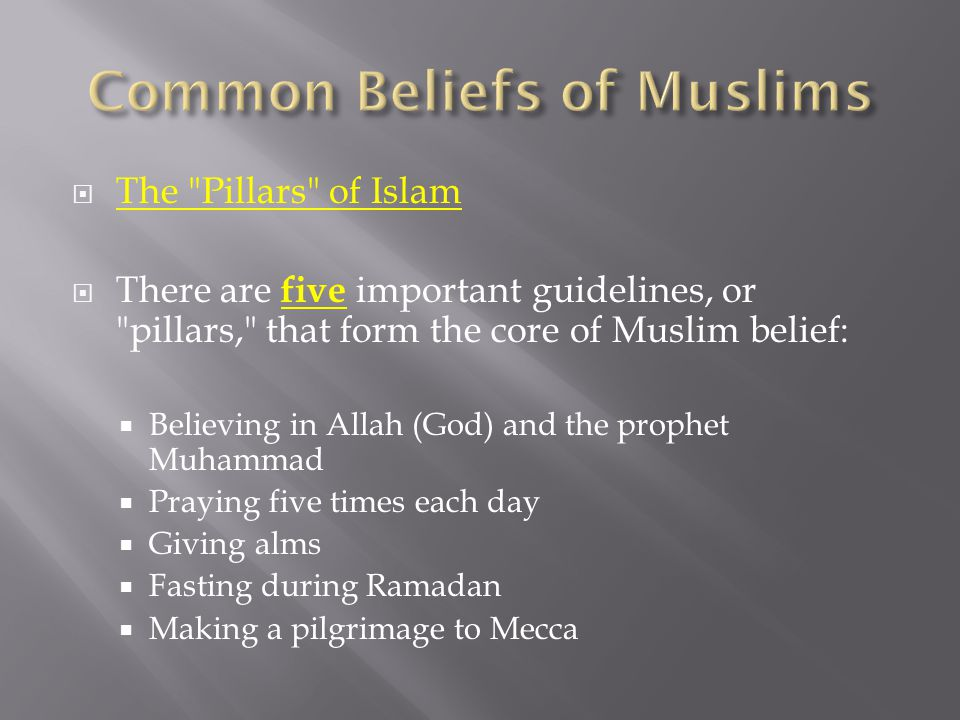  The Pillars of Islam  There are five important guidelines, or pillars, that form the core of Muslim belief:  Believing in Allah (God) and the prophet Muhammad  Praying five times each day  Giving alms  Fasting during Ramadan  Making a pilgrimage to Mecca