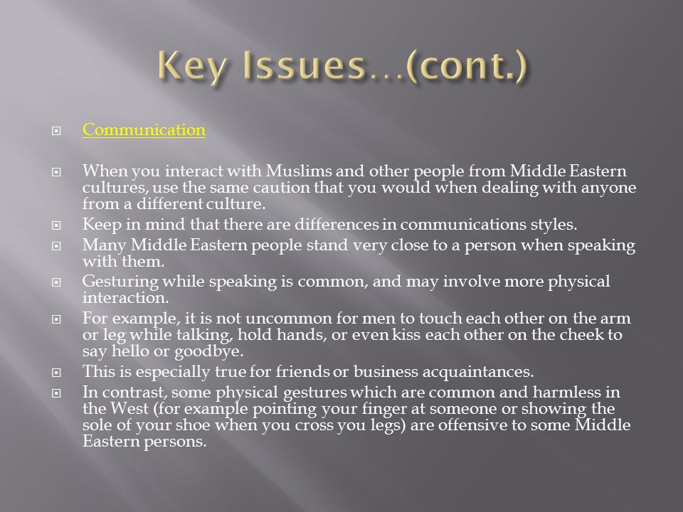  Communication  When you interact with Muslims and other people from Middle Eastern cultures, use the same caution that you would when dealing with