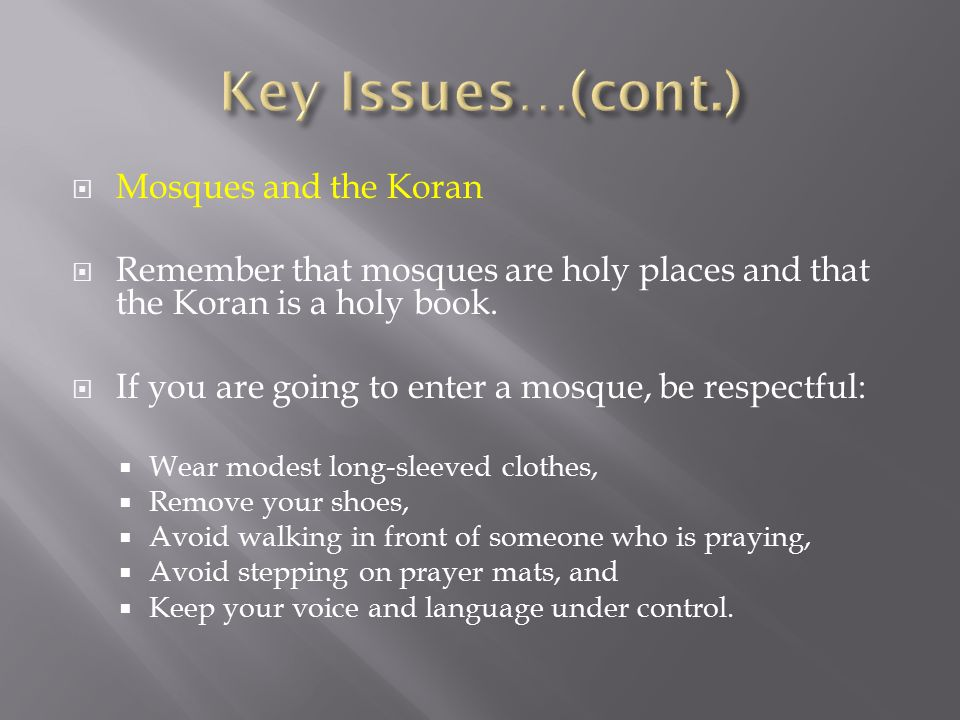  Mosques and the Koran  Remember that mosques are holy places and that the Koran is a holy book.  If you are going to enter a mosque, be respectful