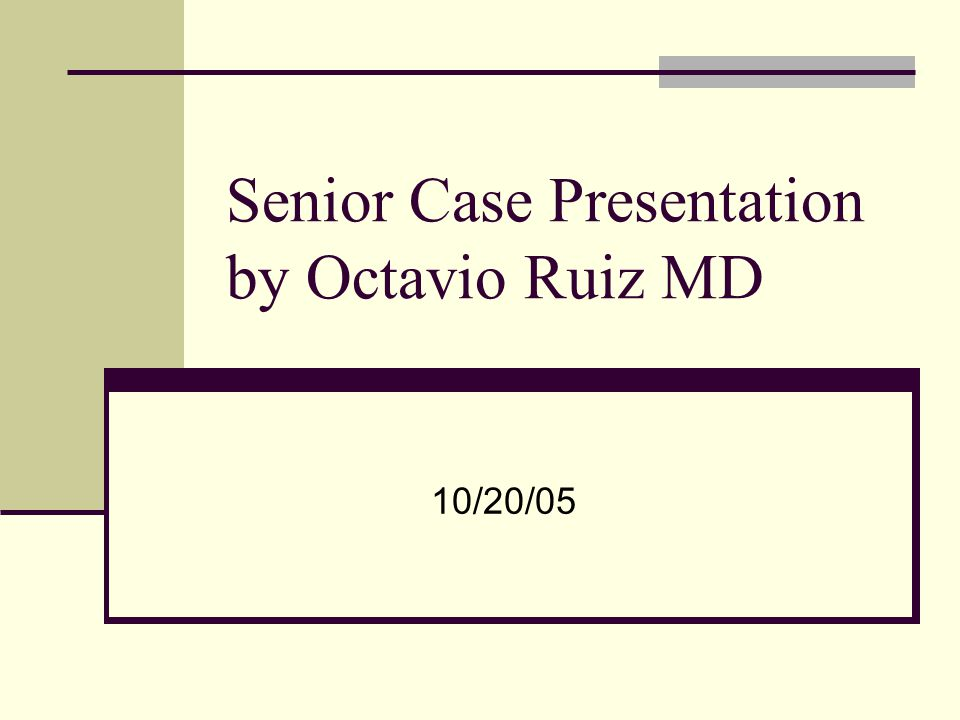Senior Case Presentation by Octavio Ruiz MD 10/20/05