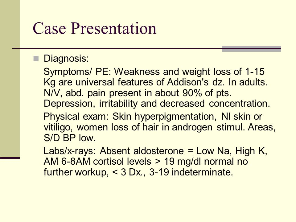 Case Presentation Diagnosis: Symptoms/ PE: Weakness and weight loss of 1-15 Kg are universal features of Addison's dz. In adults. N/V, abd. pain prese