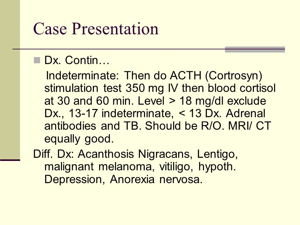Case Presentation Dx. Contin… Indeterminate: Then do ACTH (Cortrosyn) stimulation test 350 mg IV then blood cortisol at 30 and 60 min. Level > 18 mg/d