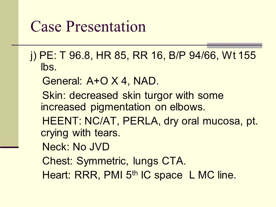 Case Presentation j) PE: T 96.8, HR 85, RR 16, B/P 94/66, Wt 155 lbs. General: A+O X 4, NAD. Skin: decreased skin turgor with some increased pigmentat