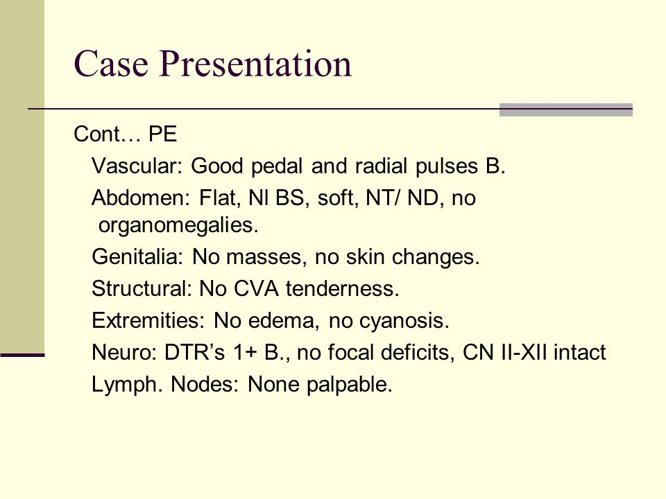 Case Presentation Cont… PE Vascular: Good pedal and radial pulses B. Abdomen: Flat, Nl BS, soft, NT/ ND, no organomegalies. Genitalia: No masses, no s
