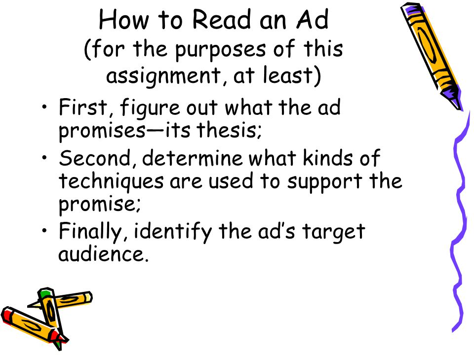How to Read an Ad (for the purposes of this assignment, at least) First, figure out what the ad promises—its thesis; Second, determine what kinds of t