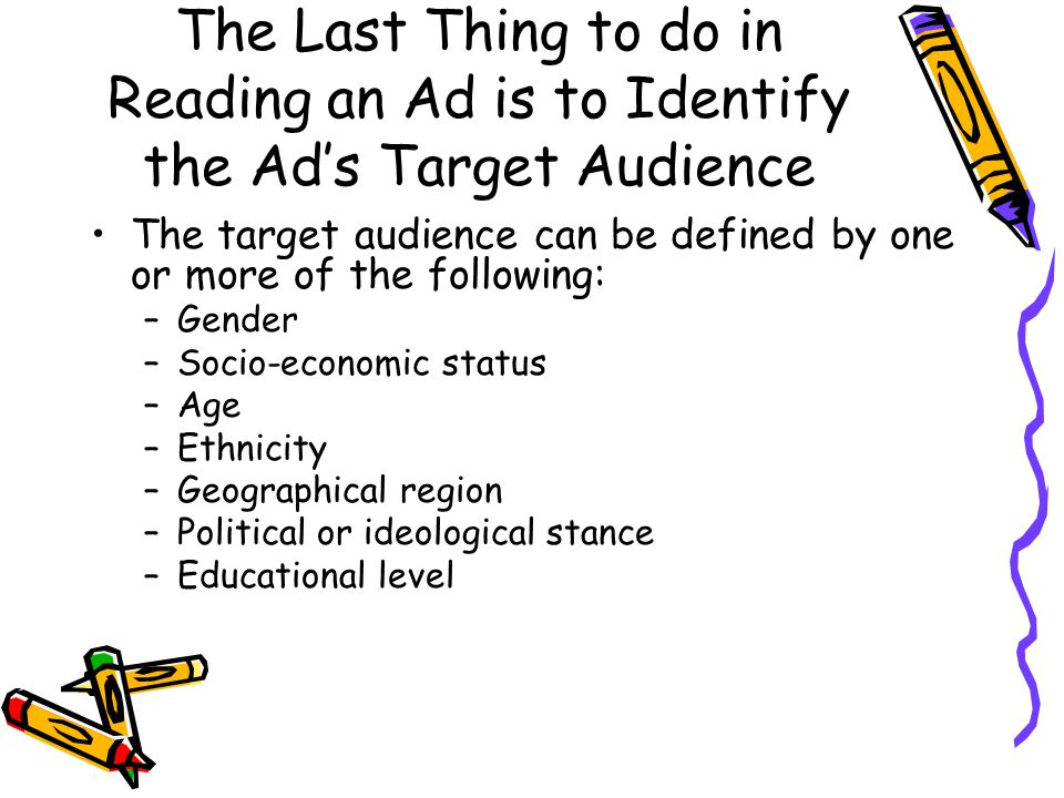 The Last Thing to do in Reading an Ad is to Identify the Ad's Target Audience The target audience can be defined by one or more of the following: –Gen