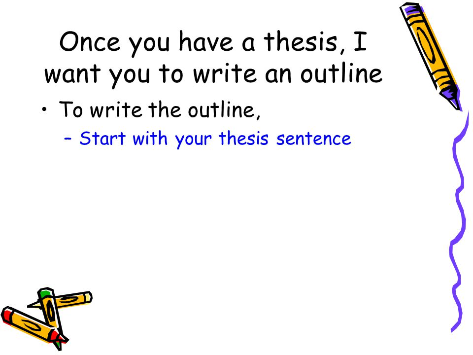 Once you have a thesis, I want you to write an outline To write the outline, –Start with your thesis sentence
