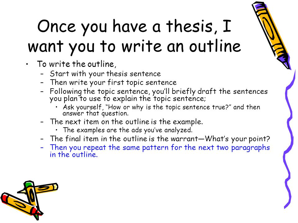 Once you have a thesis, I want you to write an outline To write the outline, –Start with your thesis sentence –Then write your first topic sentence –F