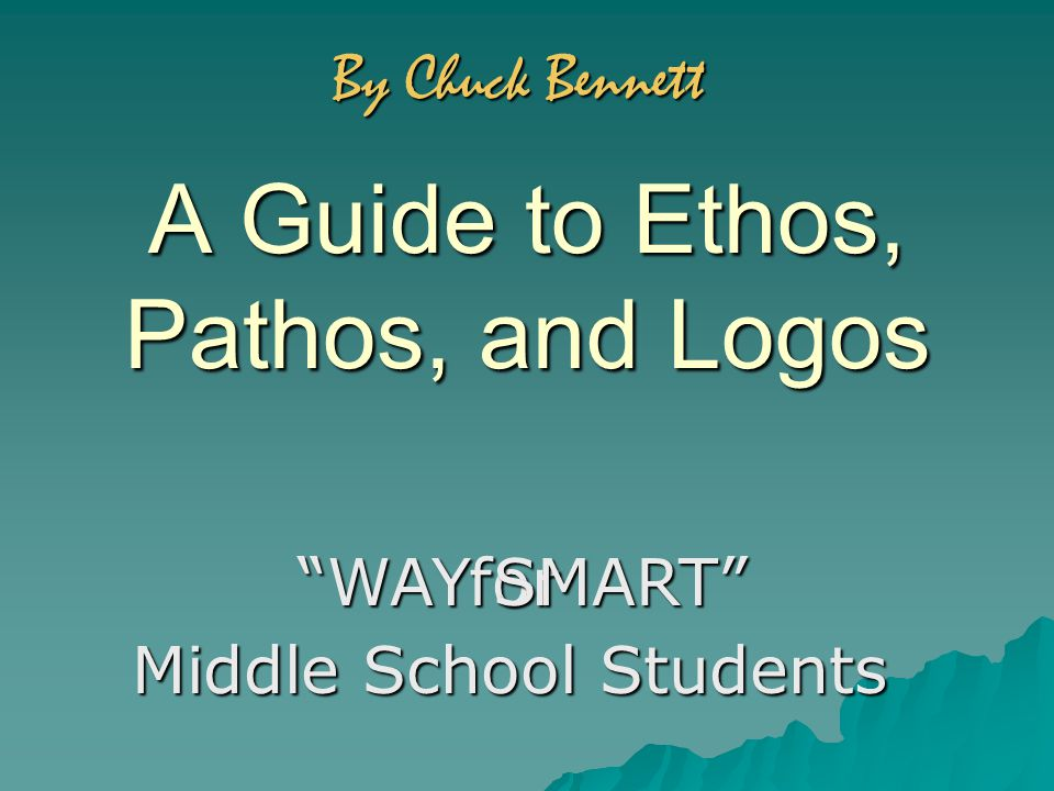 A Guide to Ethos, Pathos, and Logos for WAY SMART Middle School Students By Chuck Bennett