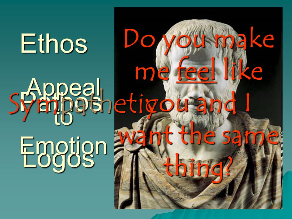 Ethos Logos Pathos Appeal to Emotion Do you make me feel like you and I want the same thing? Sympathetic