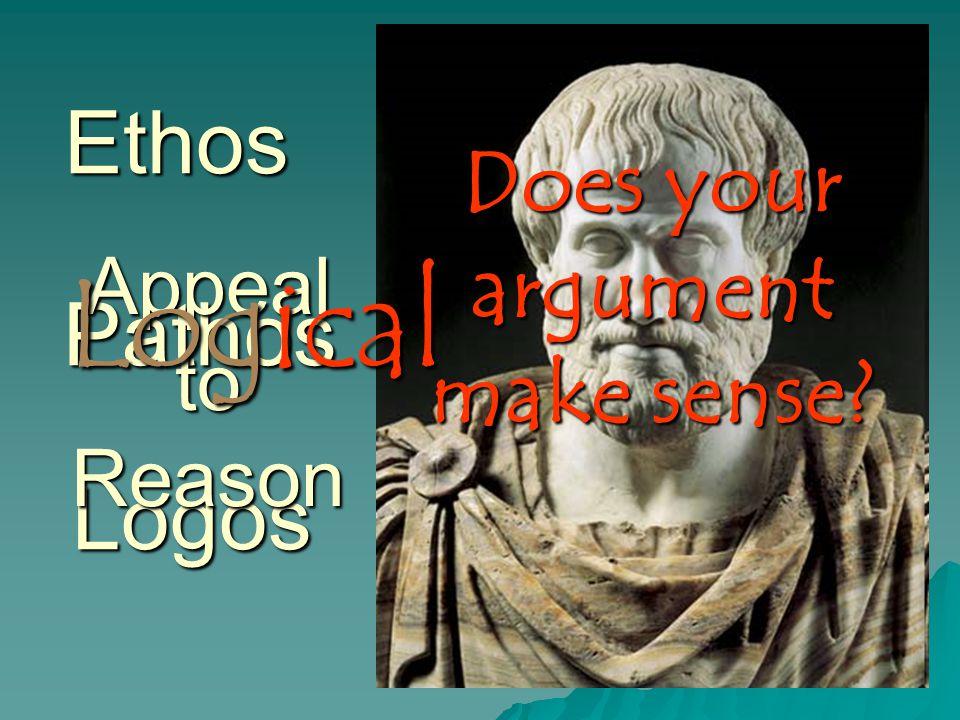Ethos Logos Pathos Appeal to Reason Does your argument make sense Logical