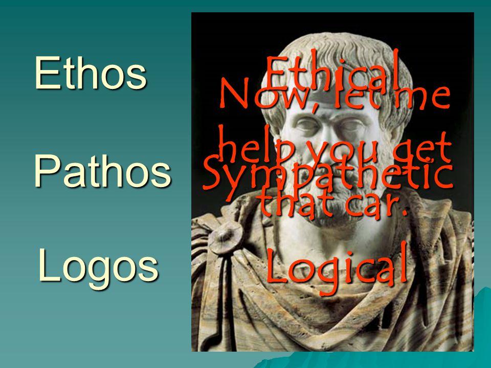 Ethos Logos Pathos Now, let me help you get that car. Ethical Sympathetic Logical