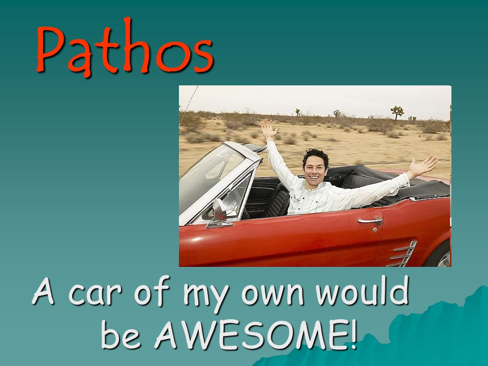 Pathos A car of my own would be AWESOME!