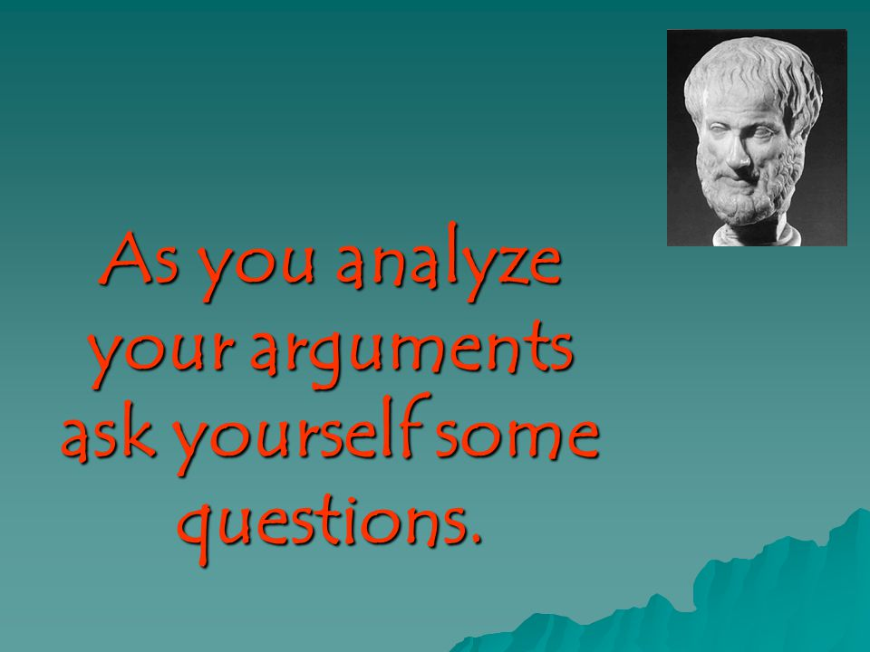 As you analyze your arguments ask yourself some questions.
