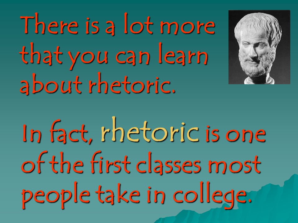 There is a lot more that you can learn about rhetoric. In fact, rhetoric is one of the first classes most people take in college.