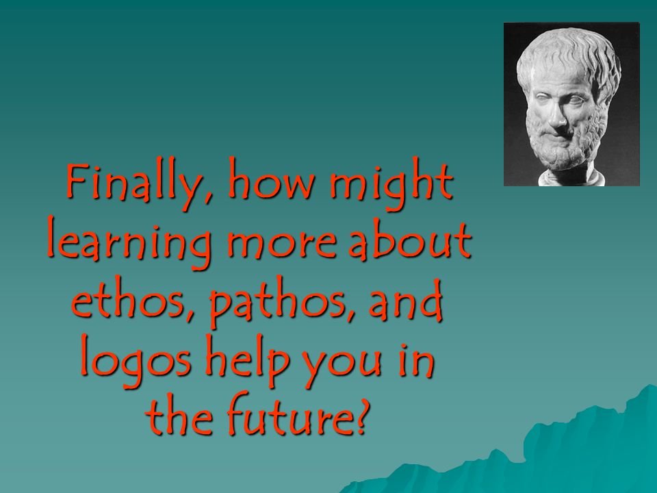 Finally, how might learning more about ethos, pathos, and logos help you in the future?