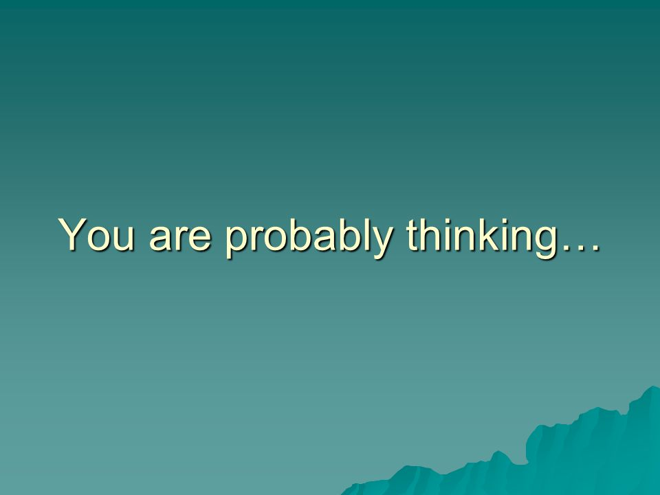 You are probably thinking…