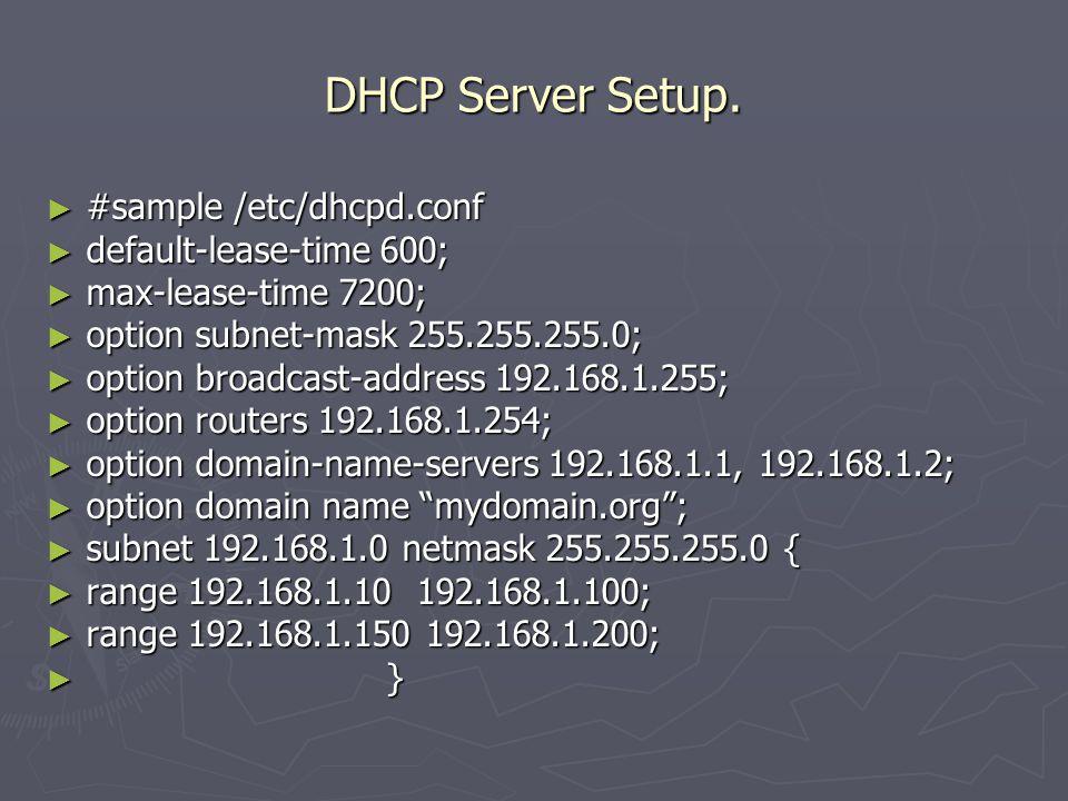 DHCP Server Setup. ► #sample /etc/dhcpd.conf ► default-lease-time 600; ► max-lease-time 7200; ► option subnet-mask 255.255.255.0; ► option broadcast-a