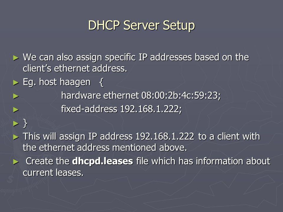 DHCP Server Setup ► We can also assign specific IP addresses based on the client's ethernet address. ► Eg. host haagen { ► hardware ethernet 08:00:2b: