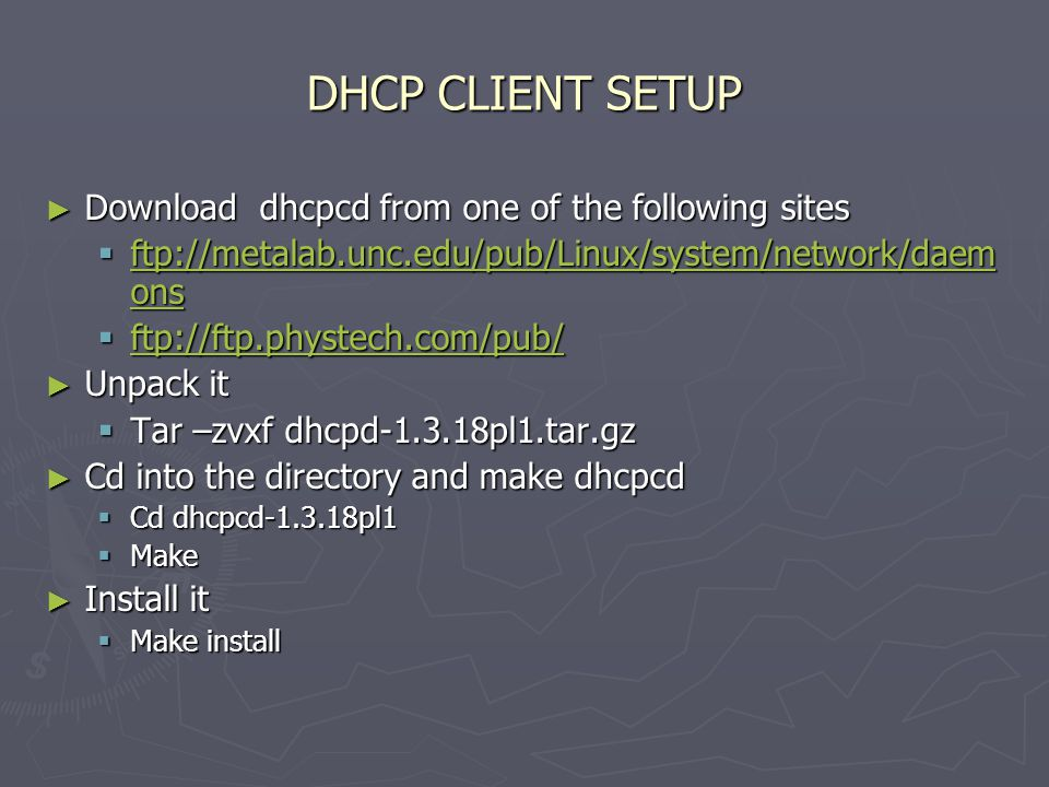 DHCP CLIENT SETUP ► Download dhcpcd from one of the following sites  ftp://metalab.unc.edu/pub/Linux/system/network/daem ons ftp://metalab.unc.edu/pub/Linux/system/network/daem ons ftp://metalab.unc.edu/pub/Linux/system/network/daem ons  ftp://ftp.phystech.com/pub/ ftp://ftp.phystech.com/pub/ ► Unpack it  Tar –zvxf dhcpd-1.3.18pl1.tar.gz ► Cd into the directory and make dhcpcd  Cd dhcpcd-1.3.18pl1  Make ► Install it  Make install