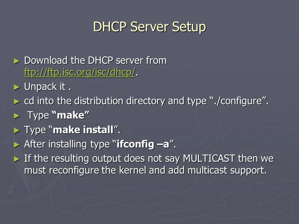 DHCP Server Setup ► Download the DHCP server from ftp://ftp.isc.org/isc/dhcp/. ftp://ftp.isc.org/isc/dhcp/ ► Unpack it. ► cd into the distribution dir