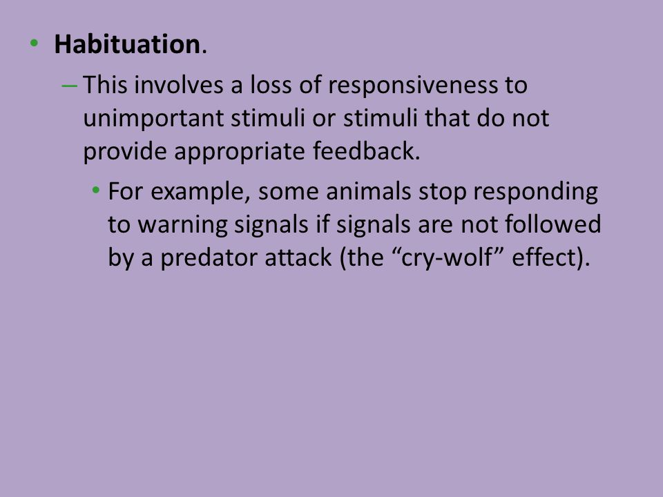 Habituation. – This involves a loss of responsiveness to unimportant stimuli or stimuli that do not provide appropriate feedback. For example, some an