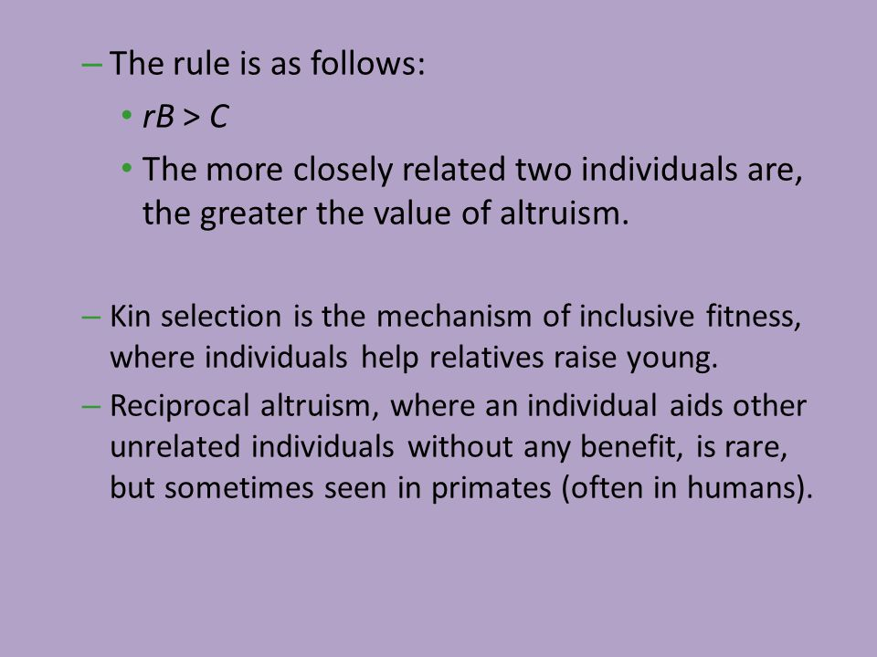 – The rule is as follows: rB > C The more closely related two individuals are, the greater the value of altruism. – Kin selection is the mechanism of