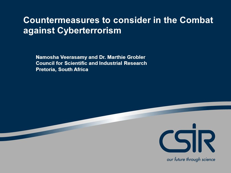 Slide 1 © CSIR 2006 www.csir.co.za Countermeasures to consider in the Combat against Cyberterrorism Namosha Veerasamy and Dr. Marthie Grobler Council