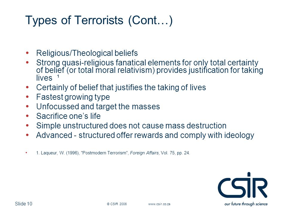Slide 10 © CSIR 2006 www.csir.co.za Types of Terrorists (Cont…) Religious/Theological beliefs Strong quasi-religious fanatical elements for only total