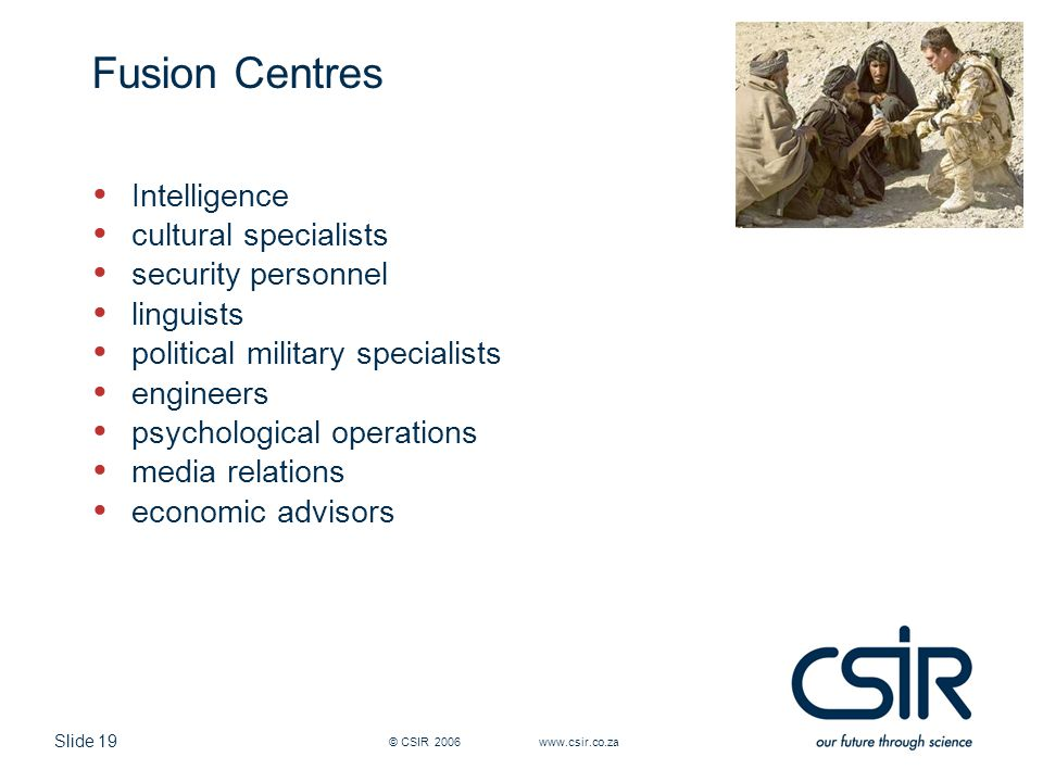 Slide 19 © CSIR 2006 www.csir.co.za Fusion Centres Intelligence cultural specialists security personnel linguists political military specialists engin